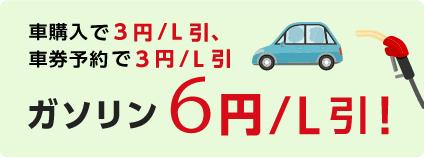 車購入で3円/L引、 車券予約で3円/L引 ガソリン6円/L 引!