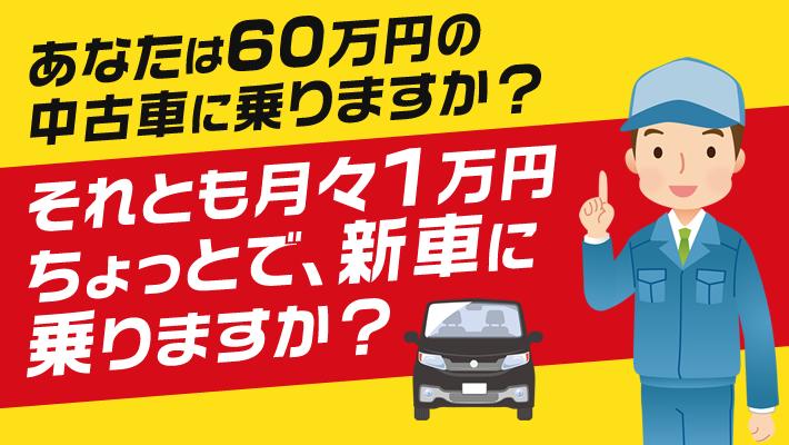 あなたは60万円の 中古車に乗りますか?それとも月々1万円 ちょっとで、新車に 乗りますか?