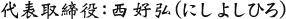 代表取締役:西 好弘(にし よしひろ)
